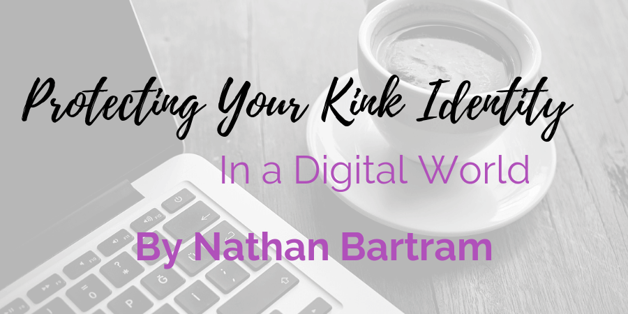 Guest contributor post by Nathan Bartram on protecting your kink identity in a digital world